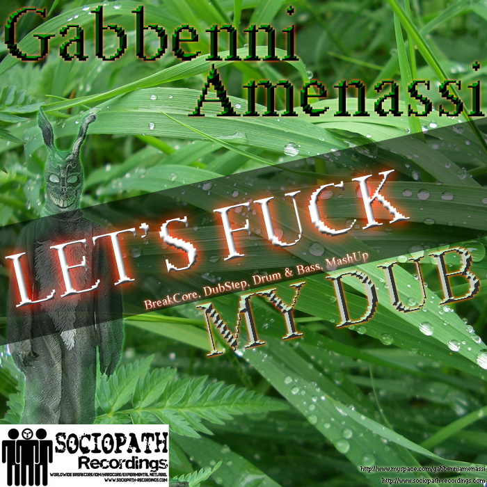 Gabbenni Amenassi - Let Fuck My Dub.Dub Step, BreakCore, Drum and Bass, Nightmare Kick Combo, Ready to Change, Go Baby Go, Blow Your Head, Oh My Good im Finishd, Get Up of the Night, Big Fucking Gun!, DUB DnB One, DUB DnB Two, BSC4, Never Stop