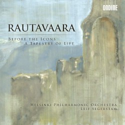 Before the Icons / A Tapestry of Life by Rautavaara ;   Helsinki Philharmonic Orchestra ,   Leif Segerstam
