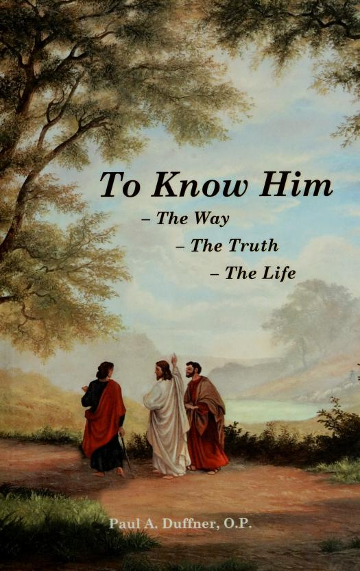 To know him--the way--the truth--the life by Paul A. Duffner