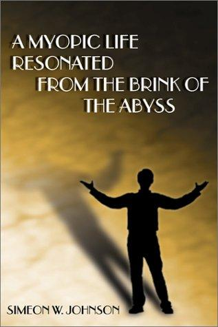 A Myopic Life Resonated From the Brink of the Abyss by Simeon W. Johnson