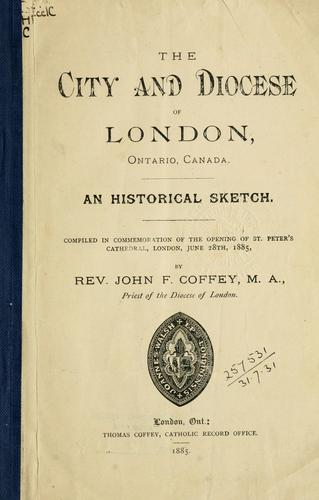 The city and diocese of London, Ontario, Canada, an historical sketch by John F. Coffey