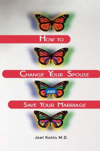 How to Change Your Spouse and Save Your Marriage by Joel Kotin