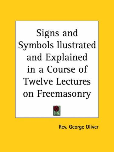 Signs and Symbols llustrated and Explained in a Course of Twelve Lectures on Freemasonry by George Oliver