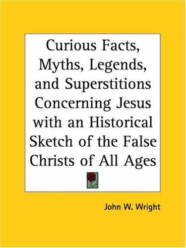 Curious Facts, Myths, Legends, and Superstitions Concerning Jesus with an Historical Sketch of the False Christs of All Ages by John W. Wright